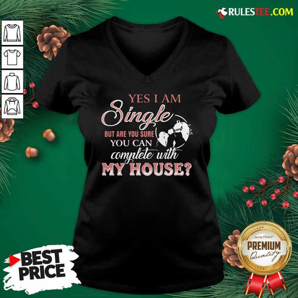 Yes I Am Single But Are You Sure You Can Complete With My House V-neck - Design By Rulestee.com