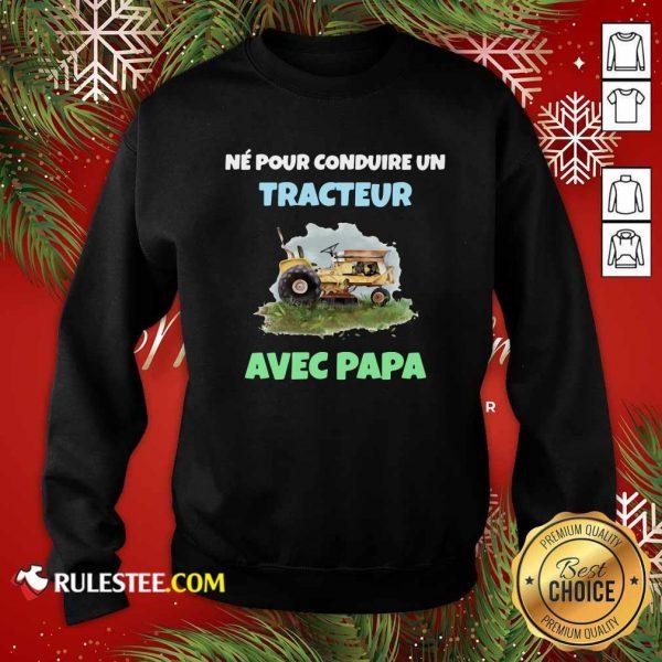 Né Pour Conduire Un Tracteur Avec Papa Sweatshirt - Design By Rulestee.com
