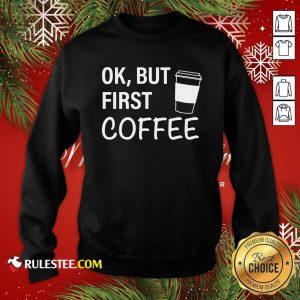 OK But First Coffee Sweatshirt - Design By Rulestee.com