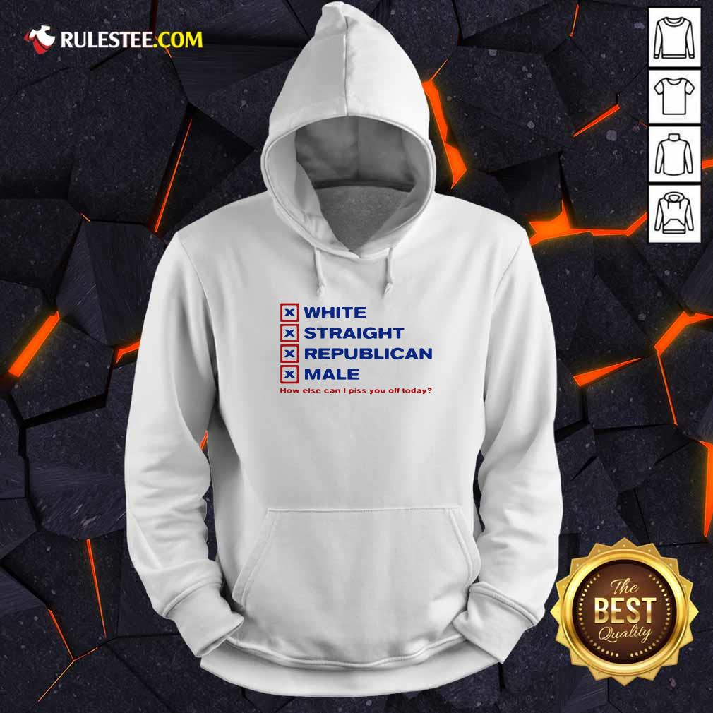 White Straight Republican Male How Else Can I Piss You Off Today Hoodie - Design By Rulestee.com