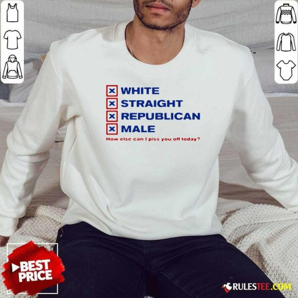 White Straight Republican Male How Else Can I Piss You Off Today Sweatshirt - Design By Rulestee.com