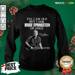 Yes I Am Old But I Saw Bruce Springsteen On Stage Signatures Sweatshirt - Design By Rulestee.com