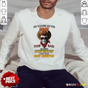 Skull No Thanks On The This Bad As Heck Cowboy Only Eats Hot Cheetos Sweatshirt - Design By Rulestee.com