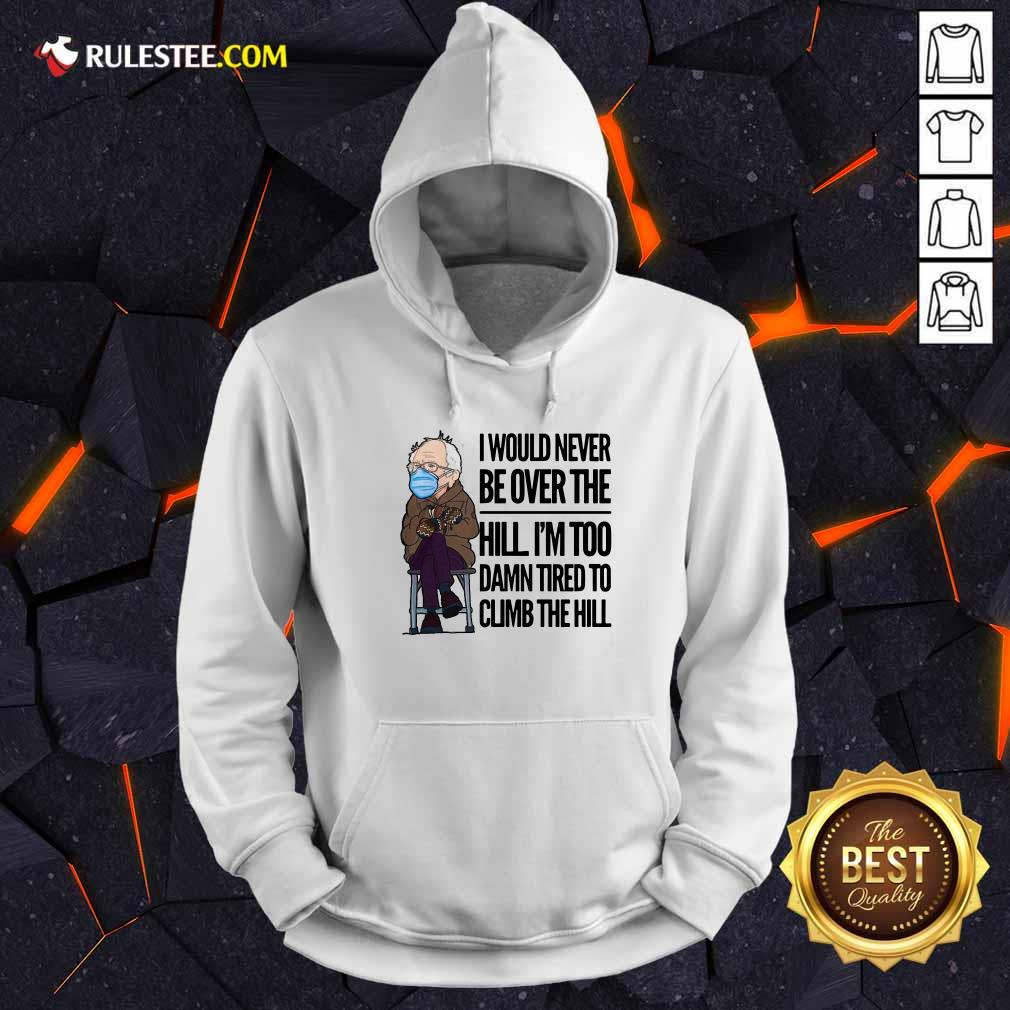 Bernie Sanders I Would Never Be Over The Hill Im Too Damn Tired To Climb The Hill Hoodie - Design By Rulestee.com