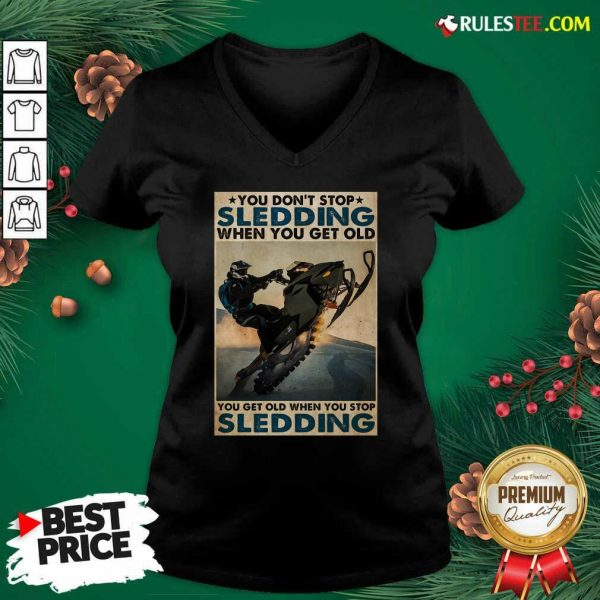 You Dont Stop Sledding When You Get Older You Get Old When You Stop Sledding Poster V-neck - Design By Rulestee.com
