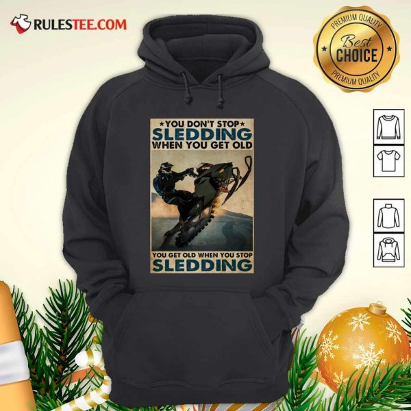 You Dont Stop Sledding When You Get Older You Get Old When You Stop Sledding Poster Hoodie - Design By Rulestee.com