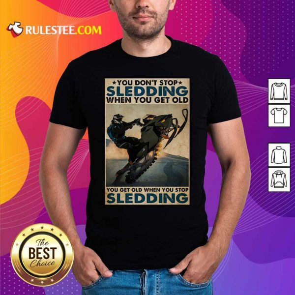 You Dont Stop Sledding When You Get Older You Get Old When You Stop Sledding Poster Shirt - Design By Rulestee.com