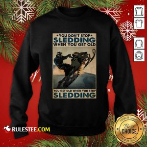 You Dont Stop Sledding When You Get Older You Get Old When You Stop Sledding Poster Sweatshirt - Design By Rulestee.com
