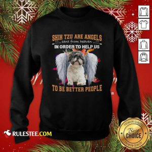 Shih Tzu Are Angels Sent From Heaven In Order To Help Us To Be Better People Sweatshirt - Design By Rulestee.com