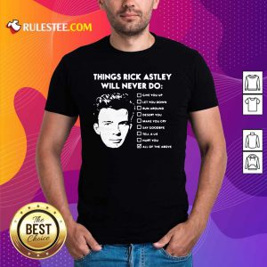 Things Rick Astley Will Never Do Give You Up Let You Down Run Around Desert You Shirt - Design By Rulestee.com