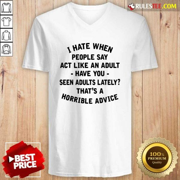 I Hate When People Say Act Like An Adult Have You Seen Adults Lately Thats A Horrible Advice V-neck - Design By Rulestee.com