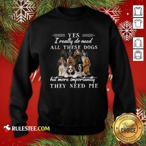 Englishcockerspaniel Dogs Yes I Really Do Need All These Dogs But More Importantly Sweatshirt - Design By Rulestee.com