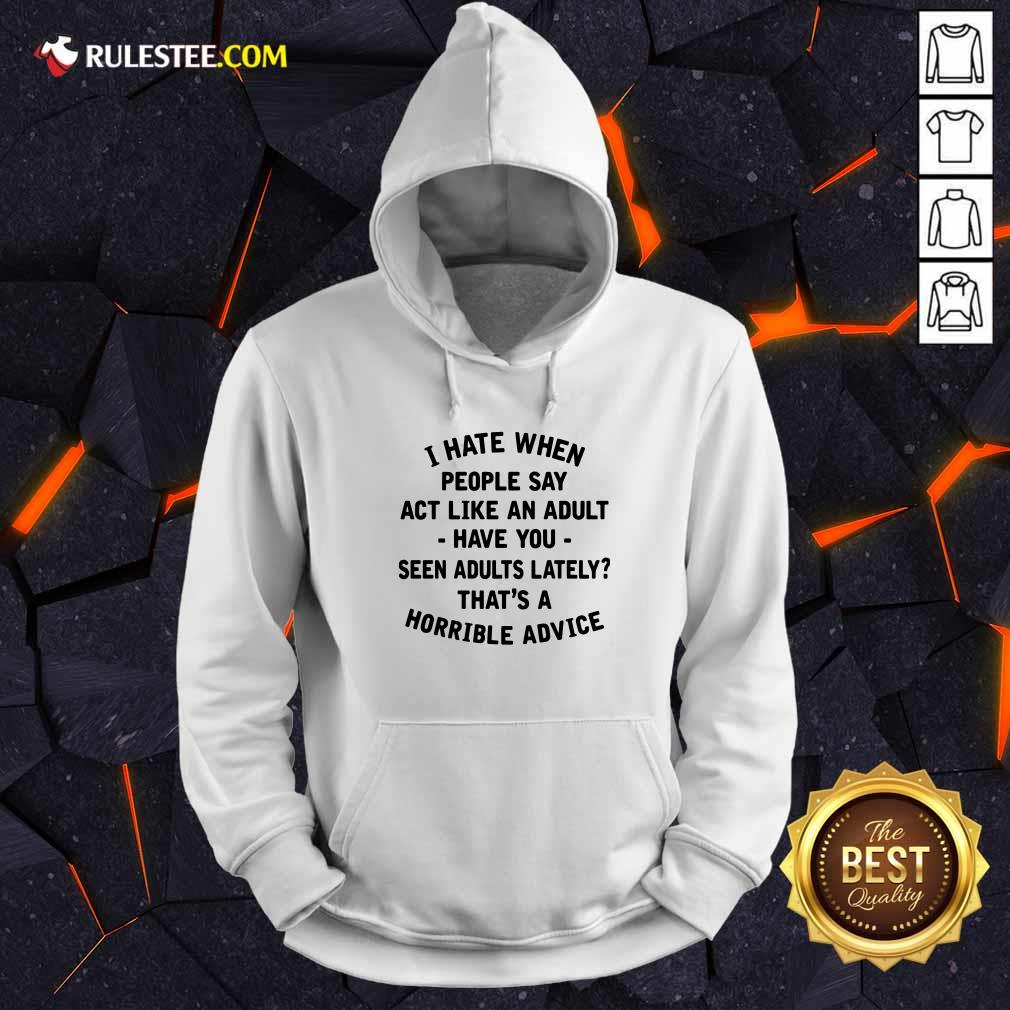 I Hate When People Say Act Like An Adult Have You Seen Adults Lately Thats A Horrible Advice Hoodie - Design By Rulestee.com