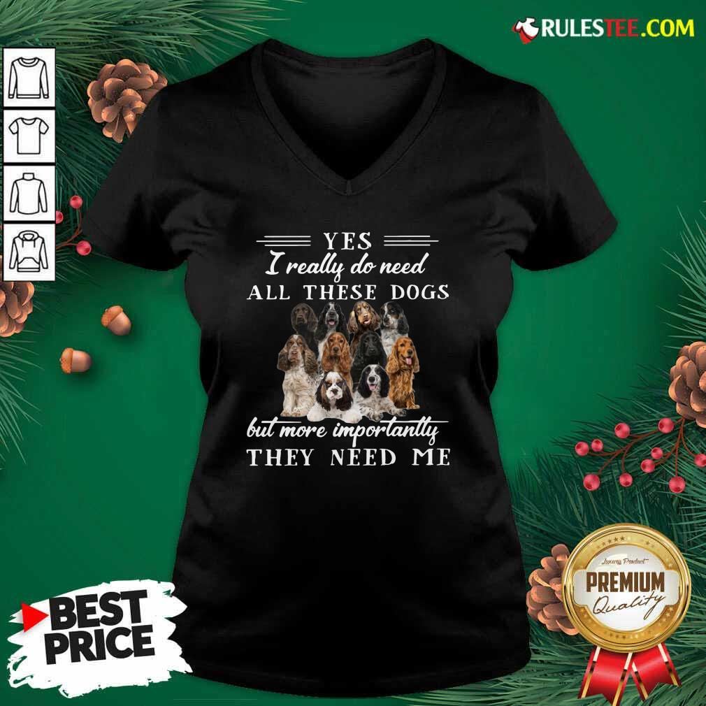 Englishcockerspaniel Dogs Yes I Really Do Need All These Dogs But More Importantly V-neck - Design By Rulestee.com