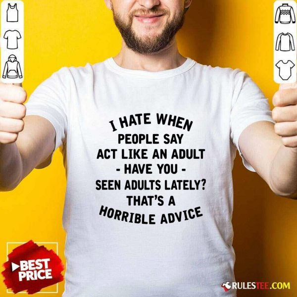 I Hate When People Say Act Like An Adult Have You Seen Adults Lately Thats A Horrible Advice Shirt - Design By Rulestee.com