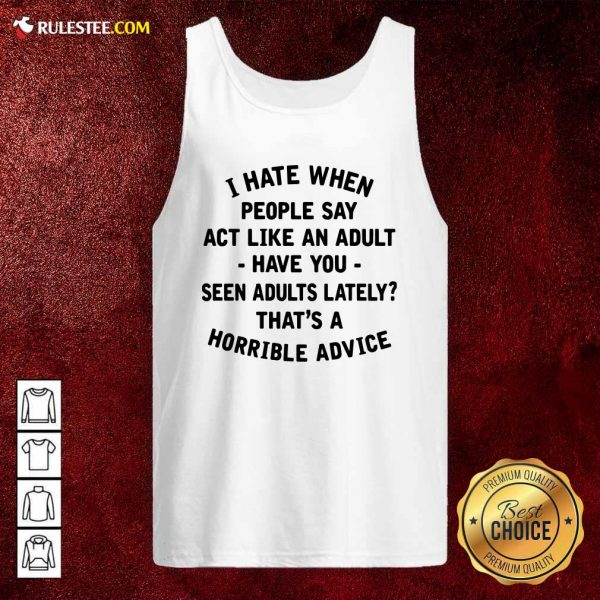 I Hate When People Say Act Like An Adult Have You Seen Adults Lately Thats A Horrible Advice Tank Top - Design By Rulestee.com