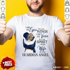 I Am His Eyes He Is My Wings I Am His Voice He Is My Spirit I Am His Wife He Is My Guardian Angel Shirt - Design By Rulestee.com