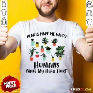 Plants Make Me Happy Humans Make My Head Hurt Shirt - Design By Rulestee.com