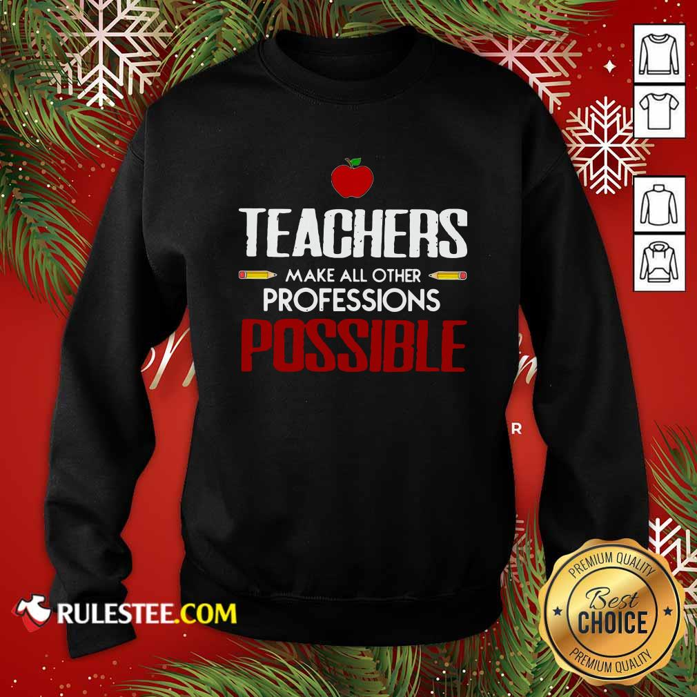 Teachers Make All Other Professions Possible Sweatshirt - Design By Rulestee.com