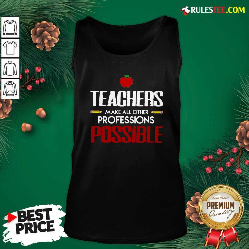 Teachers Make All Other Professions Possible Tank Top- Design By Rulestee.com
