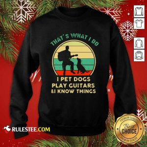 Thats What I Do I Pet Dogs I Play Guitars And I Know Things Vintage Retro Sweatshirt - Design By Rulestee.com
