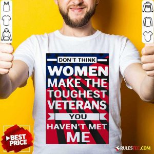 Dont Think Women Make The Toughest Veterans You Havent Met Me American Flag Shirt - Design By Rulestee.com