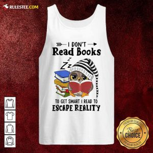 Owl I Dont Read Books To Get Smart I Read To Escape Reality Tank Top - Design By Rulestee.com