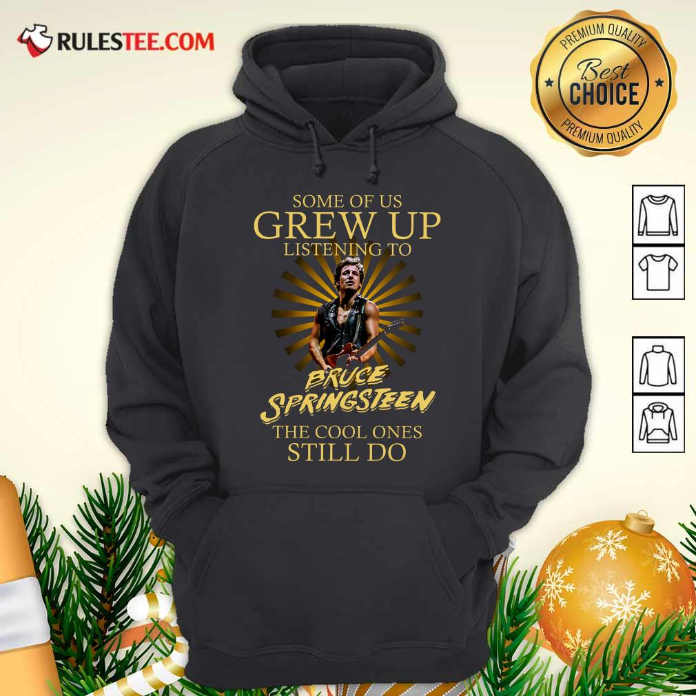 Some Of Us Grew Up Listening To Bruce Springsteen The Cool Ones Still Do Hoodie - Design By Rulestee.com