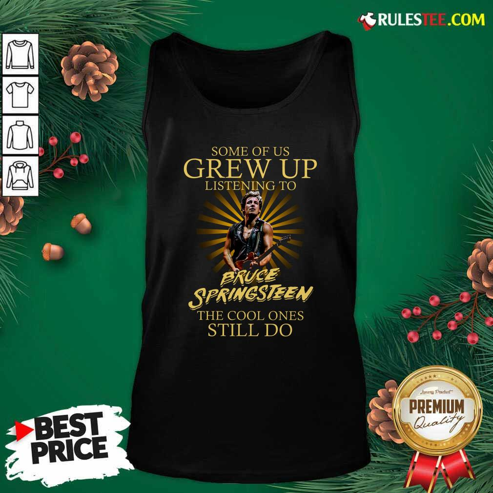 Some Of Us Grew Up Listening To Bruce Springsteen The Cool Ones Still Do Tank Top - Design By Rulestee.com