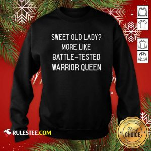 Sweet Old Lady More Like Battle Tested Warrior Queen Sweatshirt - Design By Rulestee.com