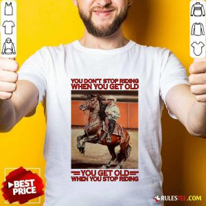 Horse You Dont Stop Riding When You Get Old You Get Old When You Stop Riding Shirt - Design By Rulestee.com
