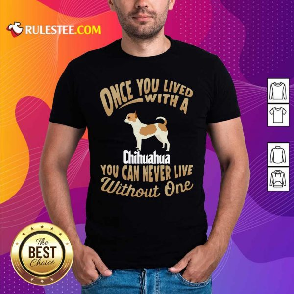 Once You Lived With A Chihuahua You Can Never Live Without One Shirt - Design By Rulestee.com