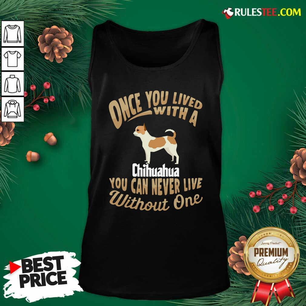 Once You Lived With A Chihuahua You Can Never Live Without One Tank Top - Design By Rulestee.com