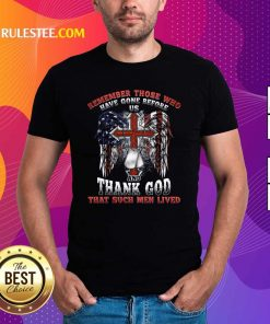 Remember Those Who Have Gone Before Us And Thank God That Such Men Lived Us Flag Shirt - Design By Rulestee.com