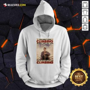 You Dont Stop Climbing When You Get Old You Get Old When You Stop Climbing Hoodie - Design By Rulestee.com