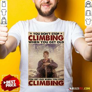You Dont Stop Climbing When You Get Old You Get Old When You Stop Climbing Shirt - Design By Rulestee.com