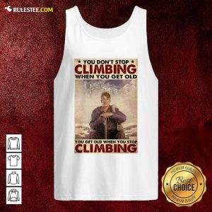 You Dont Stop Climbing When You Get Old You Get Old When You Stop Climbing Tank Top - Design By Rulestee.com