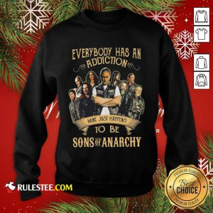 Everybody Body Has An Addiction Mine Just Happens To Be Sons Of Anarchy Sweatshirt - Design By Rulestee.com