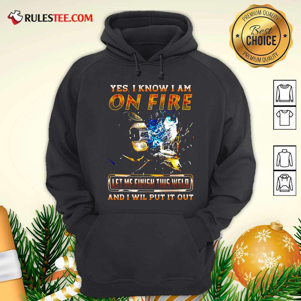 Yes I Know I Am On Fire Let Me Finish This Weld And I Will Put It Out Hoodie - Design By Rulestee.com