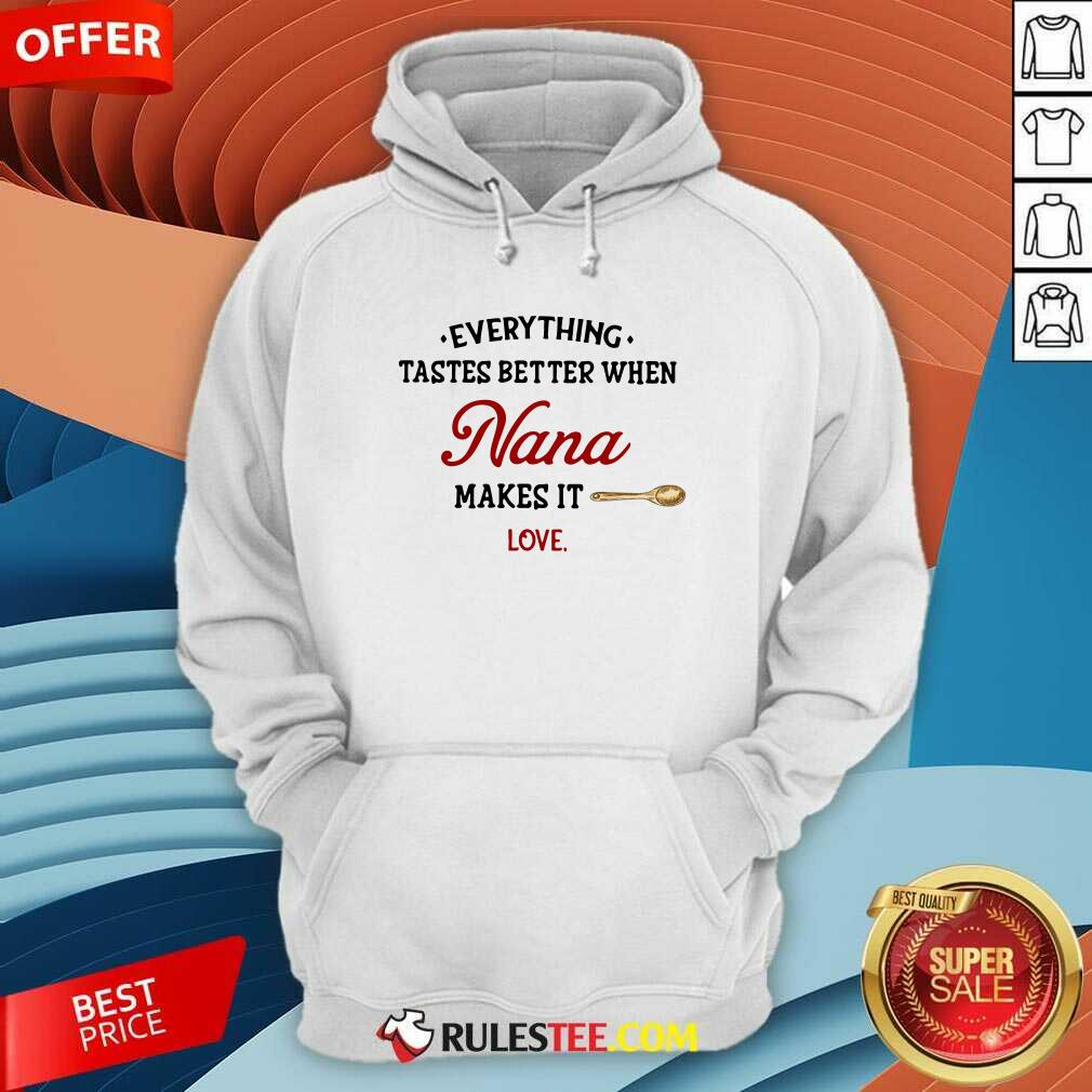Every Thing Tastes Better When Nana Make It Love Hoodie - Design By Rulestee.com