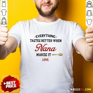 Every Thing Tastes Better When Nana Make It Love Shirt - Design By Rulestee.com