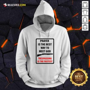 Prayer Is The Best Way To Meet God Trespassing Is The Fastest Hoodie - Design By Rulestee.com