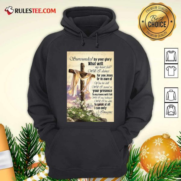 Surrounded By Your Glory What Will My Heart Feel Will I Dance Hoodie - Design By Rulestee.com