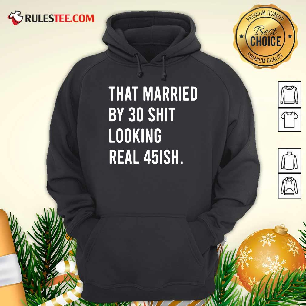 That Married By 30 Shit Looking Real 45ish Hoodie- Design By Rulestee.com