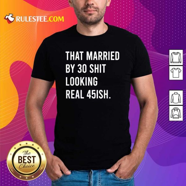 That Married By 30 Shit Looking Real 45ish Shirt- Design By Rulestee.com