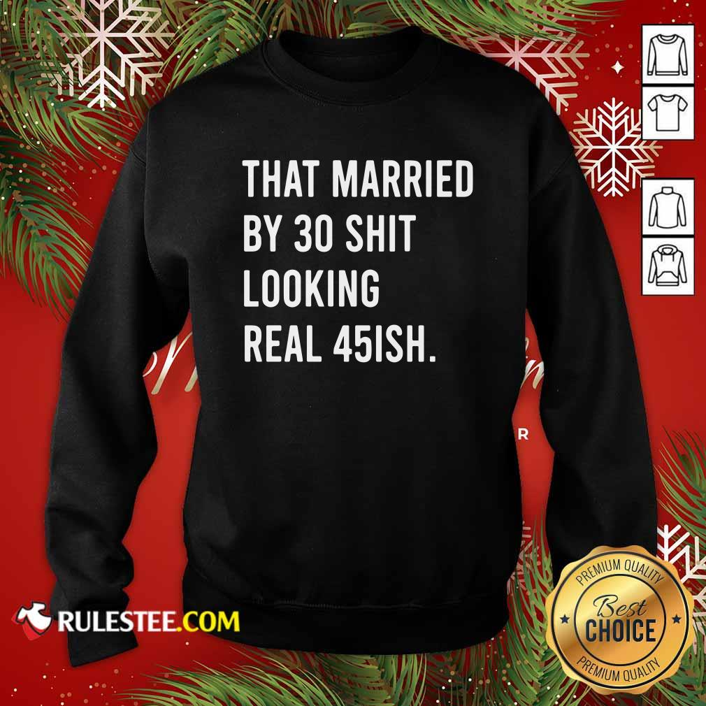 That Married By 30 Shit Looking Real 45ish Sweatshirt- Design By Rulestee.com