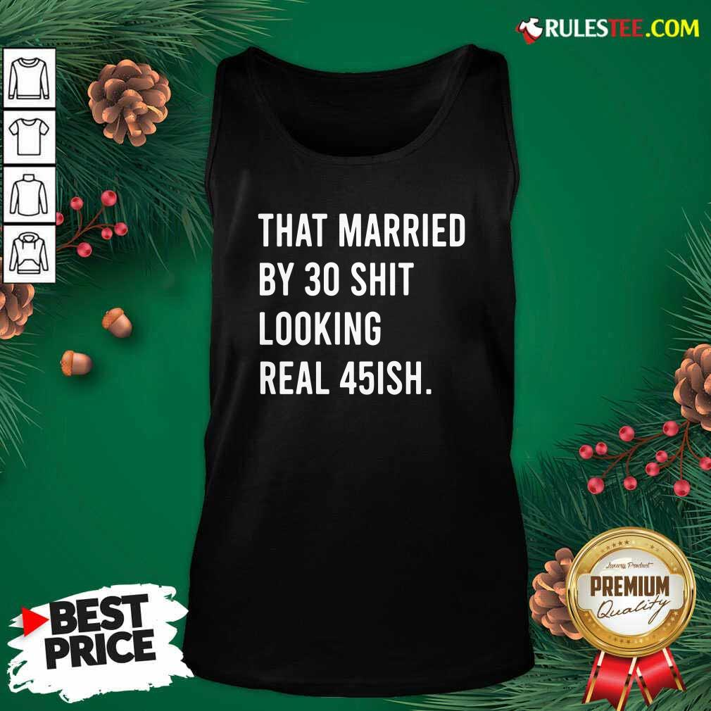 That Married By 30 Shit Looking Real 45ish Tank Top- Design By Rulestee.com