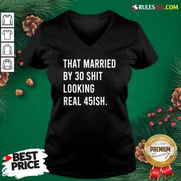 That Married By 30 Shit Looking Real 45ish V-neck- Design By Rulestee.com