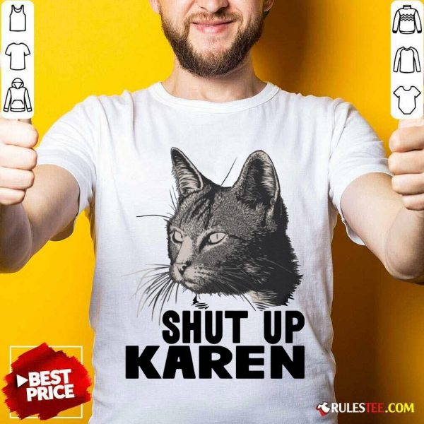 Cat Shut Up Karen Shirt - Design By Rulestee.com