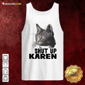 Cat Shut Up Karen Tank Top - Design By Rulestee.com
